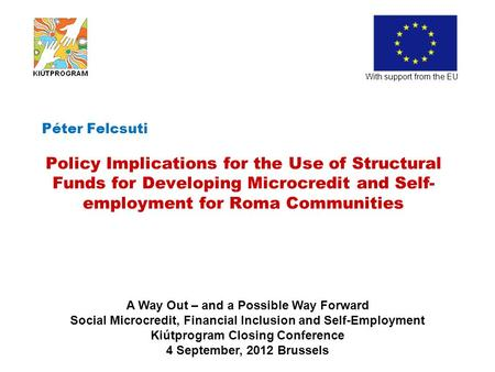 Péter Felcsuti Policy Implications for the Use of Structural Funds for Developing Microcredit and Self- employment for Roma Communities With support from.