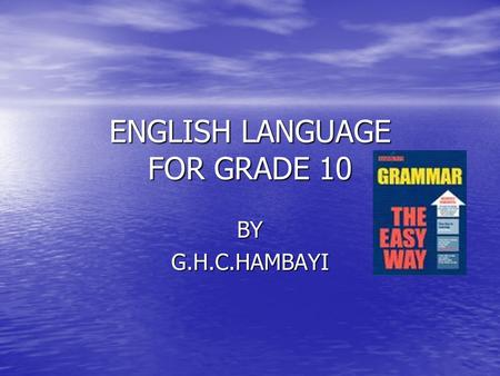 ENGLISH LANGUAGE <strong>FOR</strong> GRADE 10 BYG.H.C.HAMBAYI. Parts of Speech <strong>Nouns</strong> <strong>Nouns</strong> Pronouns Pronouns Verbs Adjectives Verbs Adjectives Adverbs Adverbs Prepositions.