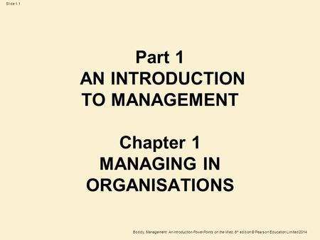 Boddy, Management: An Introduction PowerPoints on the Web, 6 th edition © Pearson Education Limited 2014 Slide 1.1 Part 1 AN INTRODUCTION TO MANAGEMENT.