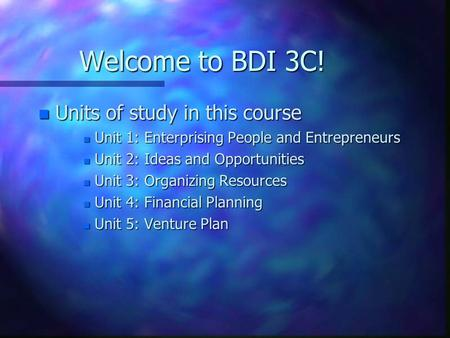Welcome to BDI 3C! n Units of study in this course n Unit 1: Enterprising People and Entrepreneurs n Unit 2: Ideas and Opportunities n Unit 3: Organizing.