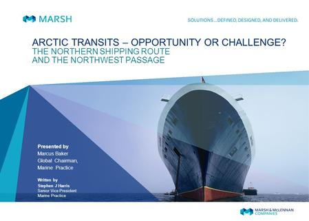 ARCTIC TRANSITS – OPPORTUNITY OR CHALLENGE? THE NORTHERN SHIPPING ROUTE AND THE NORTHWEST PASSAGE Presented by Marcus Baker Global Chairman, Marine Practice.