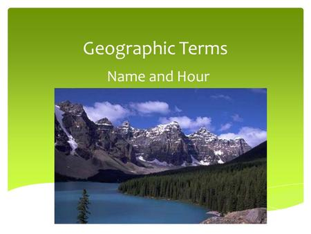 Geographic Terms Name and Hour. GeoTerm List Absolute Location Basin Bay Canyon Cape Channel Cliff Continent Delta Downstream Elevation Equator Glacier.