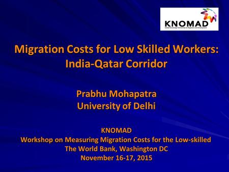Migration Costs for Low Skilled Workers: India-Qatar Corridor Prabhu Mohapatra University of Delhi KNOMAD Workshop on Measuring Migration Costs for the.