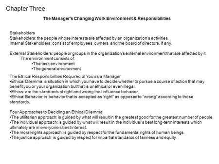 Chapter Three The Manager's Changing Work Environment & Responsibilities Stakeholders Stakeholders: the people whose interests are affected by an organization's.