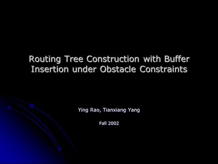 Routing Tree Construction with Buffer Insertion under Obstacle Constraints Ying Rao, Tianxiang Yang Fall 2002.