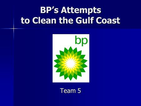 BP's Attempts to Clean the Gulf Coast Team 5. BP's Response (What They Say) April -April 20- explosion on oil rig -April 22- rig sinks and protective.