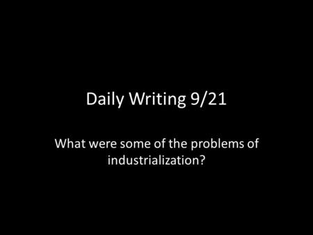 Daily Writing 9/21 What were some of the problems of industrialization?