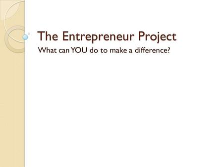 The Entrepreneur Project What can YOU do to make a difference?