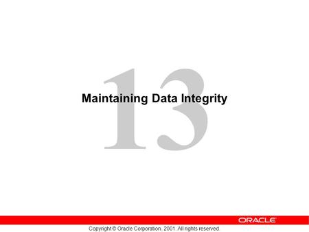 13 Copyright © Oracle Corporation, 2001. All rights reserved. Maintaining Data Integrity.