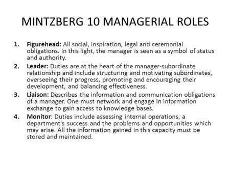 MINTZBERG 10 MANAGERIAL ROLES 1.Figurehead: All social, inspiration, legal and ceremonial obligations. In this light, the manager is seen as a symbol of.