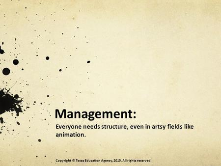 Management: Everyone needs structure, even in artsy fields like animation. Copyright © Texas Education Agency, 2015. All rights reserved.