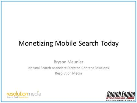 Monetizing Mobile Search Today Bryson Meunier Natural Search Associate Director, Content Solutions Resolution Media.