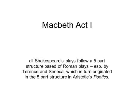 Macbeth Act I all Shakespeare's plays follow a 5 part structure based of Roman plays – esp. by Terence and Seneca, which in turn originated in the 5 part.