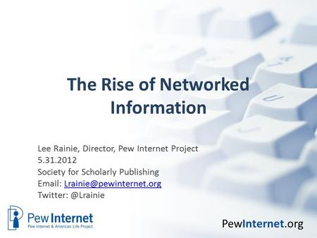 PewInternet.org The Rise of Networked Information Lee Rainie, Director, Pew Internet Project 5.31.2012 Society for Scholarly Publishing