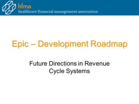 Epic – Development Roadmap Future Directions in Revenue Cycle Systems.