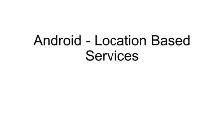 Android - Location Based Services. Google Play services facilitates adding location awareness to your app with automated location tracking Geo fencing.
