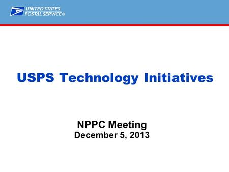 ® NPPC Meeting December 5, 2013 USPS Technology Initiatives.