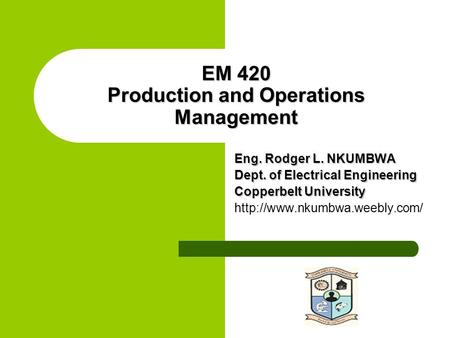 EM 420 Production and Operations Management Eng. Rodger L. NKUMBWA Dept. of Electrical Engineering Copperbelt University