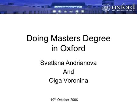 Doing Masters Degree in Oxford Svetlana Andrianova And Olga Voronina 19 th October 2006.