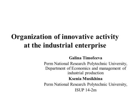 Organization of innovative activity at the industrial enterprise Galina Timofeeva Perm National Research Polytechnic University, Department of Economics.