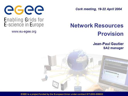 EGEE is a project funded by the European Union under contract IST-2003-508833 Network Resources Provision Jean-Paul Gautier SA2 manager Cork meeting, 19-22.