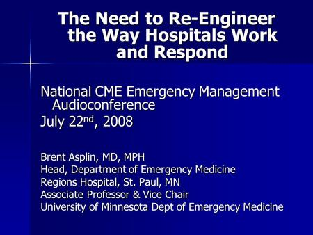 The Need to Re-Engineer the Way Hospitals Work and Respond National CME Emergency Management Audioconference July 22 nd, 2008 Brent Asplin, MD, MPH Head,