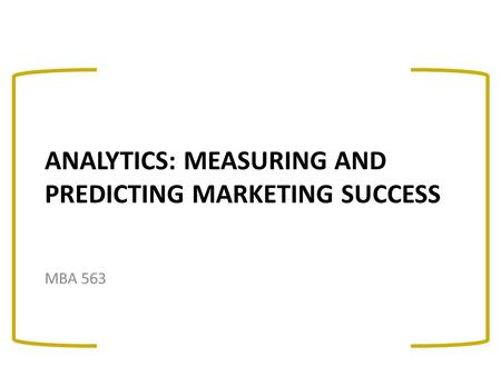 ANALYTICS: MEASURING AND PREDICTING MARKETING SUCCESS MBA 563.
