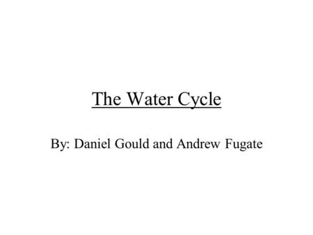The Water Cycle By: Daniel Gould and Andrew Fugate.