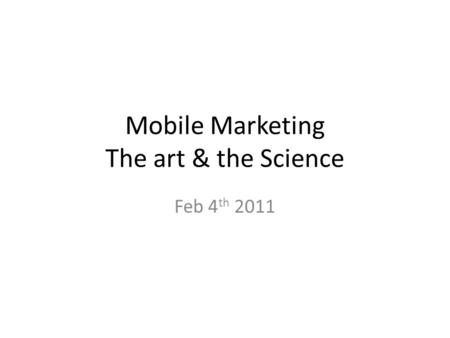 Mobile Marketing The art & the Science Feb 4 th 2011.