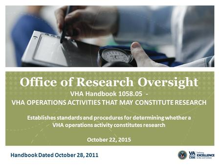 Office of Research Oversight VHA Handbook 1058.05 - VHA OPERATIONS ACTIVITIES THAT MAY CONSTITUTE RESEARCH Establishes standards and procedures for determining.