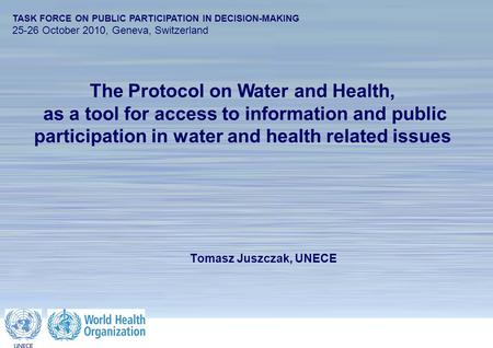 1 The Protocol on Water and Health TASK FORCE ON PUBLIC PARTICIPATION IN DECISION-MAKING 25-26 October 2010, Geneva, Switzerland Tomasz Juszczak, UNECE.