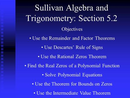 Sullivan Algebra and Trigonometry: Section 5.2 Objectives Use the Remainder and Factor Theorems Use Descartes' Rule of Signs Use the Rational Zeros Theorem.