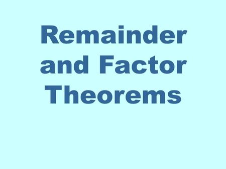 Remainder and Factor Theorems. REMAINDER THEOREM Let f be a polynomial function. If f (x) is divided by x – c, then the remainder is f (c). Let's look.