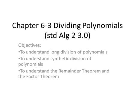 Chapter 6-3 Dividing Polynomials (std Alg 2 3.0) Objectives: To understand long division of polynomials To understand synthetic division of polynomials.