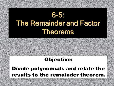 6-5: The Remainder and Factor Theorems Objective: Divide polynomials and relate the results to the remainder theorem.