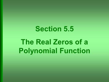 Section 5.5 The Real Zeros of a Polynomial Function.