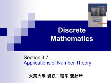 Discrete Mathematics Section 3.7 Applications of Number Theory 大葉大學 資訊工程系 黃鈴玲.
