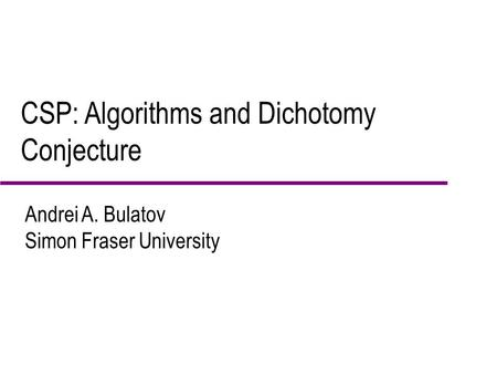 CSP: Algorithms and Dichotomy Conjecture Andrei A. Bulatov Simon Fraser University.