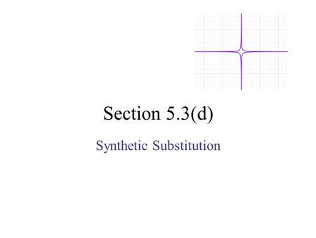 Section 5.3(d) Synthetic Substitution. Long division Synthetic Division can be used to find the value of a function. This process is called Synthetic.