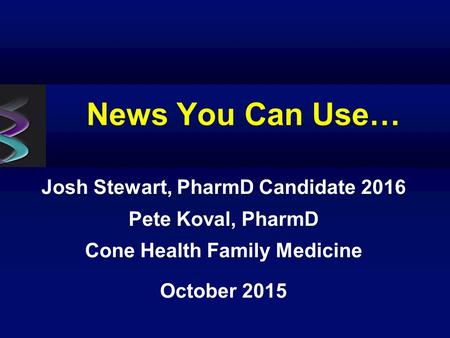 News You Can Use… Josh Stewart, PharmD Candidate 2016 Pete Koval, PharmD Cone Health Family Medicine October 2015.