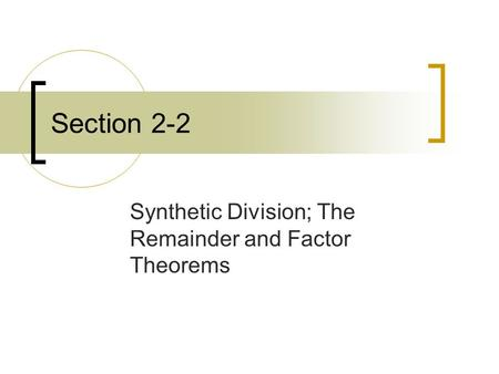 Section 2-2 Synthetic Division; The Remainder and Factor Theorems.