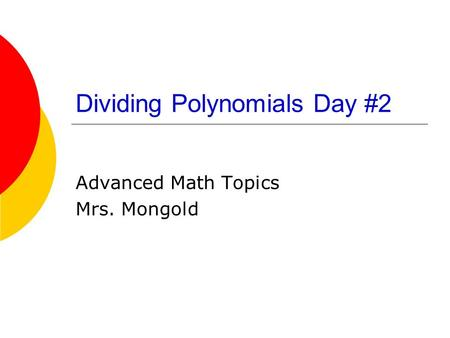 Dividing Polynomials Day #2 Advanced Math Topics Mrs. Mongold.