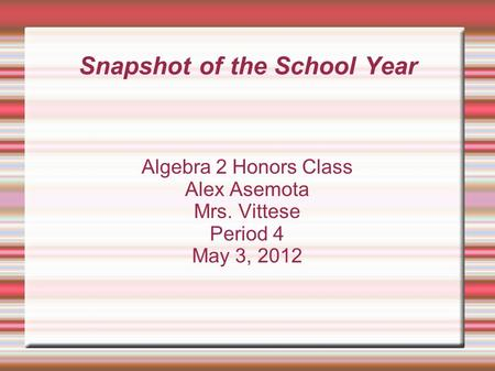 Snapshot of the School Year Algebra 2 Honors Class Alex Asemota Mrs. Vittese Period 4 May 3, 2012.