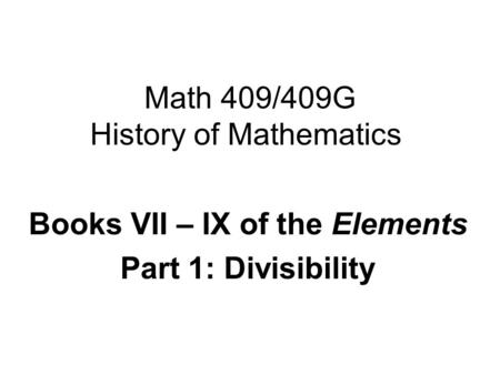 Math 409/409G History of Mathematics Books VII – IX of the Elements Part 1: Divisibility.
