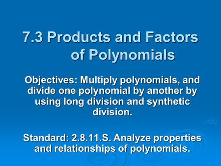 7.3 Products and Factors of Polynomials Objectives: Multiply polynomials, and divide one polynomial by another by using long division and synthetic division.