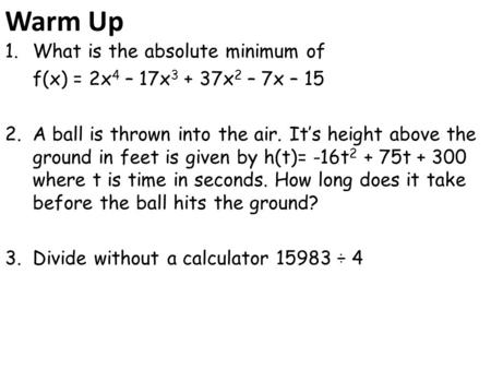 Warm Up 1.What is the absolute minimum of f(x) = 2x 4 – 17x 3 + 37x 2 – 7x – 15 2.A ball is thrown into the air. It's height above the ground in feet is.