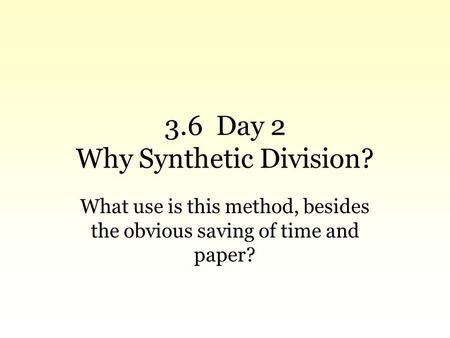 3.6 Day 2 Why Synthetic Division? What use is this method, besides the obvious saving of time and paper?