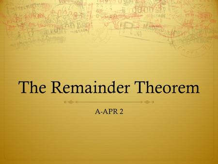 The Remainder Theorem A-APR 2 Explain how to solve a polynomial by factoring.