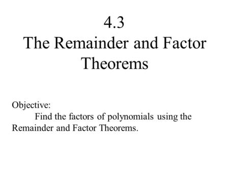 4.3 The Remainder and Factor Theorems Objective: Find the factors of polynomials using the Remainder and Factor Theorems.