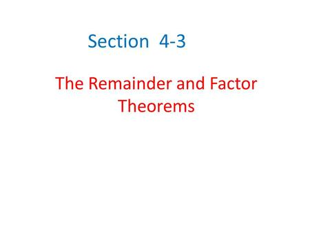 Section 4-3 The Remainder and Factor Theorems. Remainder Theorem Remainder Theorem – If a polynomial P(x) is divided by x-r, the remainder is a constant,